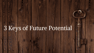 3 KEYS TO FUTURE POTENTIAL
